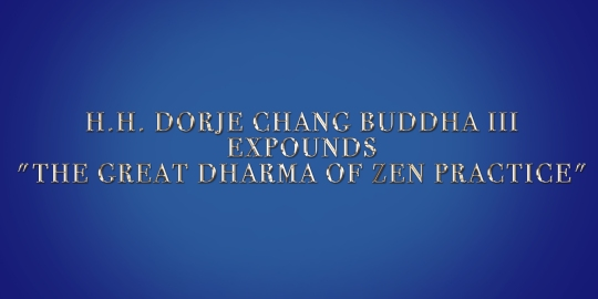 H.H. DORJE CHANG BUDDHA III EXPOUNDS %22THE GREAT DHARMA OF ZEN PRACTICE%22